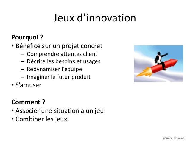 Jeux d'innovationPourquoi ?• Bénéfice sur un projet concret– Comprendre attentes client– Décrire les besoins et usages– Re...
