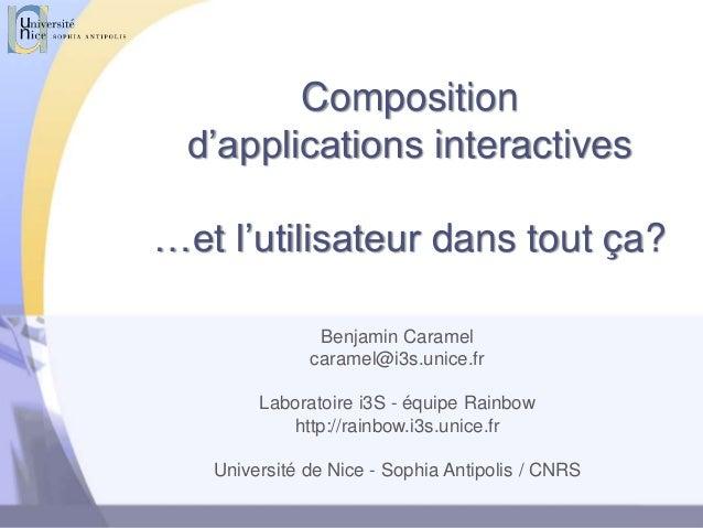 Composition d'applications interactives …et l'utilisateur dans tout ça? Benjamin Caramel caramel@i3s.unice.fr Laboratoire ...