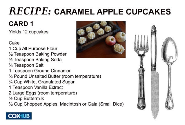 RECIPE:  CARAMEL APPLE CUPCAKES  CARD 1  Yields 12 cupcakes  Cake  1 Cup All Purpose Flour  ½ Teaspoon Baking Powder  ½ Te...