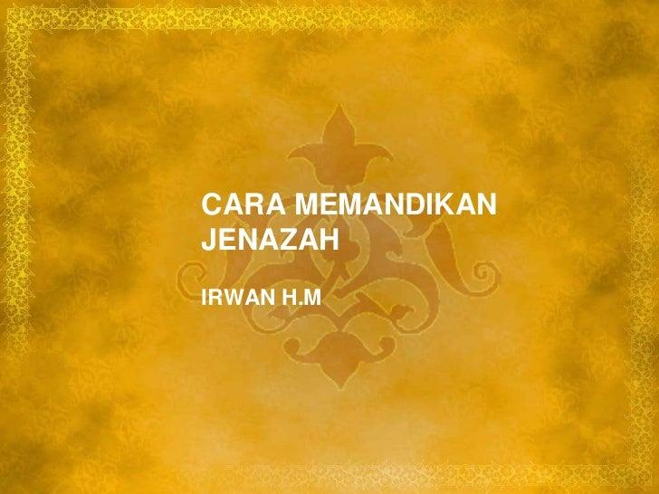 CARA MEMANDIKAN JENAZAH<br />IRWAN H.M<br />