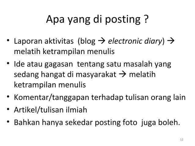 Apa yang di posting ? • Laporan aktivitas (blog  electronic diary)  melatih ketrampilan menulis • Ide atau gagasan tenta...