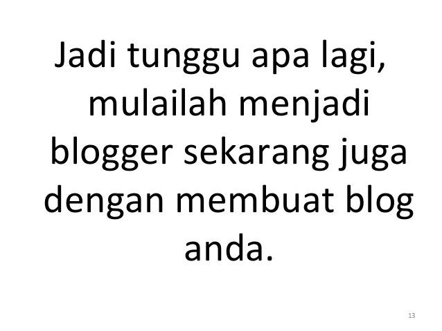 Jadi tunggu apa lagi, mulailah menjadi blogger sekarang juga dengan membuat blog anda. 13
