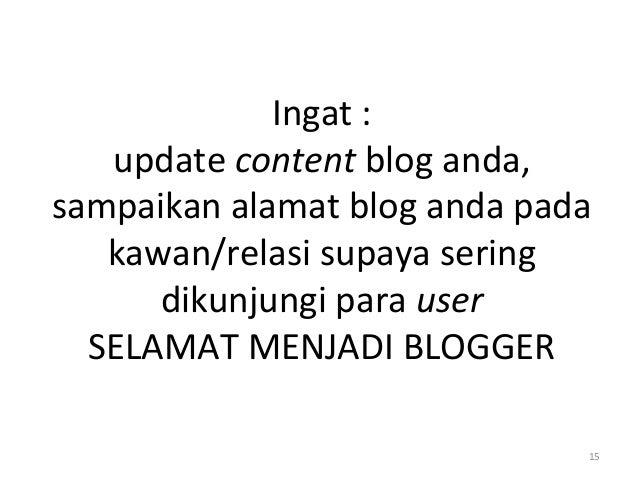 Ingat : update content blog anda, sampaikan alamat blog anda pada kawan/relasi supaya sering dikunjungi para user SELAMAT ...