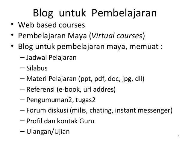 Blog untuk Pembelajaran • Web based courses • Pembelajaran Maya (Virtual courses) • Blog untuk pembelajaran maya, memuat :...