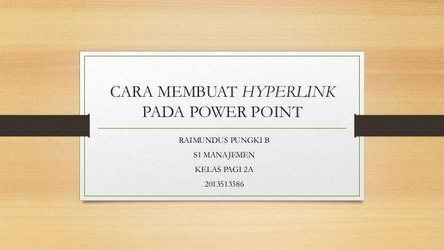 CARA MEMBUAT HYPERLINK PADA POWER POINT RAIMUNDUS PUNGKI B S1 MANAJEMEN KELAS PAGI 2A 2013513386