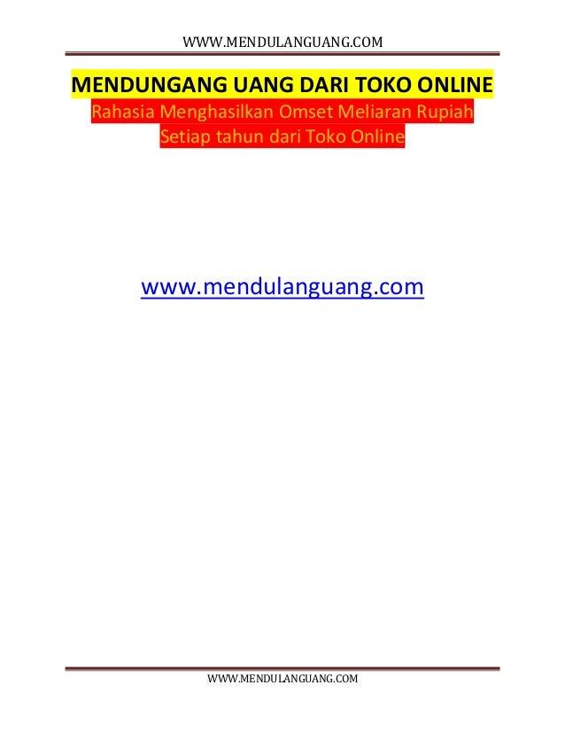 WWW.MENDULANGUANG.COM WWW.MENDULANGUANG.COM MENDUNGANG UANG DARI TOKO ONLINE Rahasia Menghasilkan Omset Meliaran Rupiah Se...