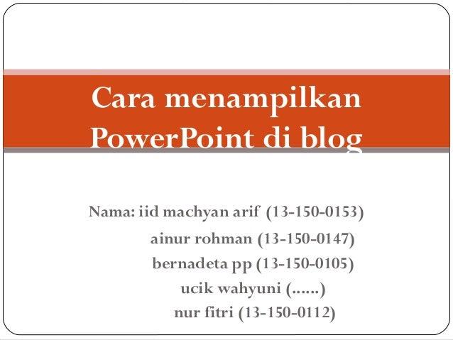 Cara menampilkan PowerPoint di blog Nama: iid machyan arif (13-150-0153) ainur rohman (13-150-0147) bernadeta pp (13-150-0...