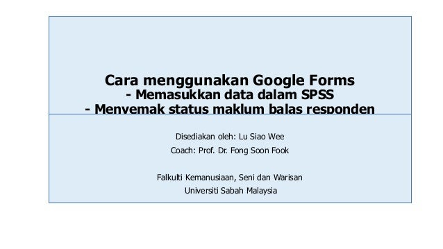 Cara menggunakan Google Forms - Memasukkan data dalam SPSS - Menyemak status maklum balas responden Disediakan oleh: Lu Si...