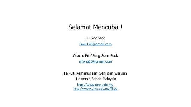 Selamat Mencuba ! Lu Siao Wee lsw6176@gmail.com Coach: Prof Fong Soon Fook sffong05@gmail.com Falkulti Kemanusiaan, Seni d...