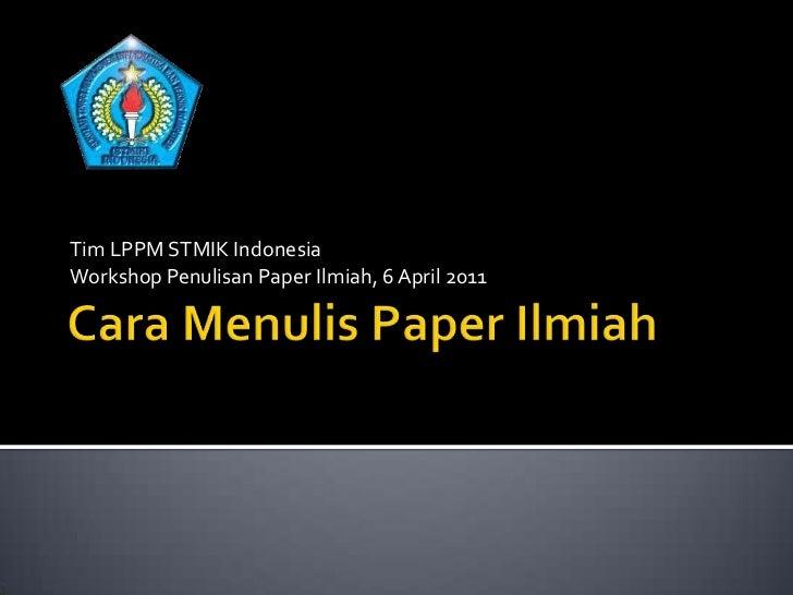 Cara Menulis Paper Ilmiah<br />Tim LPPM STMIK Indonesia<br />Workshop Penulisan Paper Ilmiah, 6 April 2011<br />