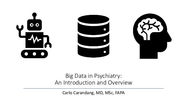 Big Data in Psychiatry: An Introduction and Overview Carlo Carandang, MD, MSc, FAPA