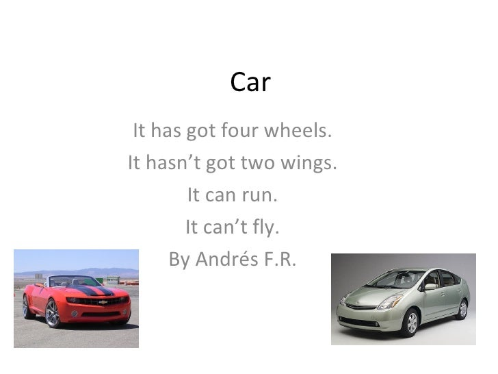 Car It has got four wheels. It hasn't got two wings. It can run. It can't fly. By Andrés F.R.