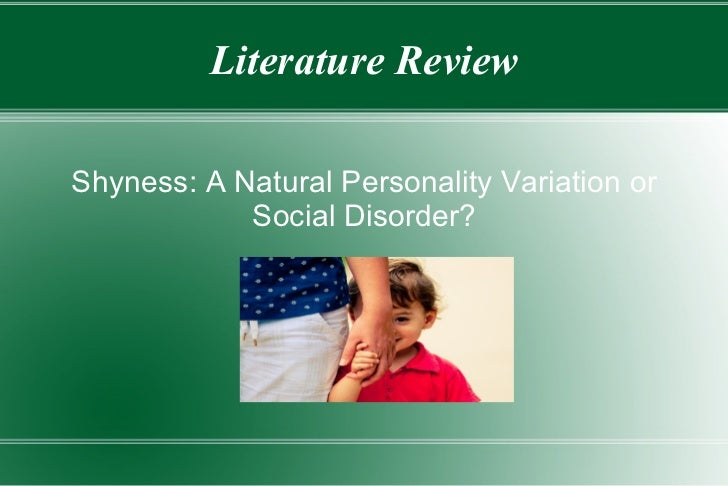 Literature Review <ul>Shyness: A Natural Personality Variation or Social Disorder? </ul>