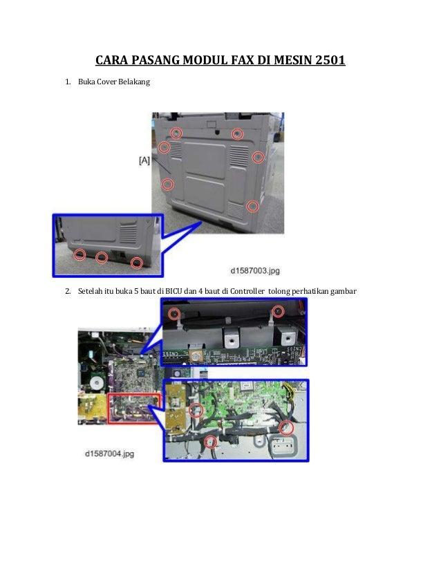 CARA PASANG MODUL FAX DI MESIN 2501 1. Buka Cover Belakang 2. Setelah itu buka 5 baut di BICU dan 4 baut di Controller tol...