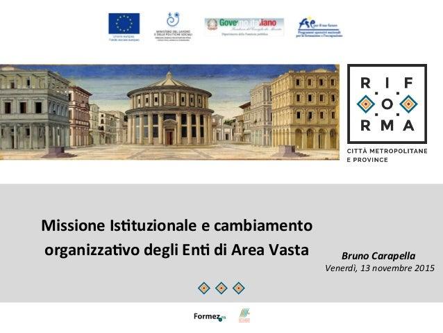 Missione  Is)tuzionale  e  cambiamento   organizza)vo  degli  En)  di  Area  Vasta   Bruno  Carapell...