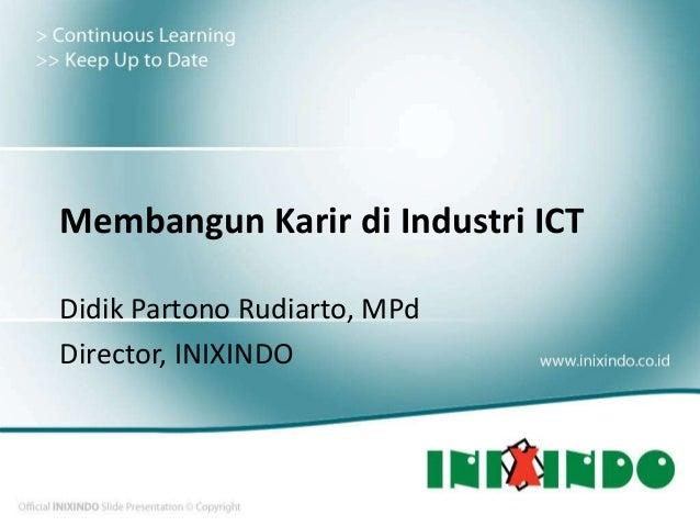 Membangun Karir di Industri ICT Didik Partono Rudiarto, MPd Director, INIXINDO