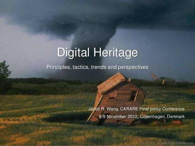 Digital HeritagePrinciples, tactics, trends and perspectives                  Jacob R. Wang, CARARE Final policy Conferenc...