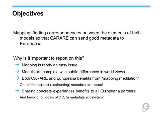 Objectives Mapping: finding correspondences between the elements of both models so that CARARE can send good metadata to E...