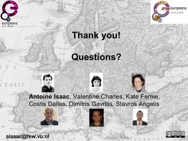 Thank you! Questions? aisaac@few.vu.nl Antoine Isaac, Valentine Charles, Kate Fernie, Costis Dallas, Dimitris Gavrilis, St...