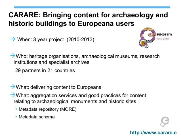 CARARE: Bringing content for archaeology and historic buildings to Europeana users  When: 3 year project (2010-2013) Who...