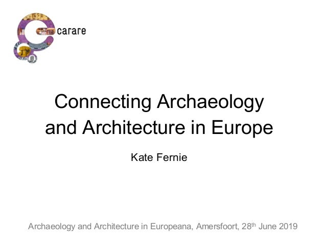 Connecting Archaeology and Architecture in Europe Kate Fernie Archaeology and Architecture in Europeana, Amersfoort, 28th ...