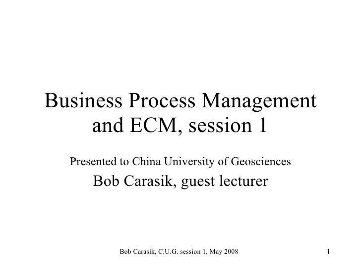 Business Process Management and ECM, session 1 Presented to China University of Geosciences Bob Carasik, guest lecturer