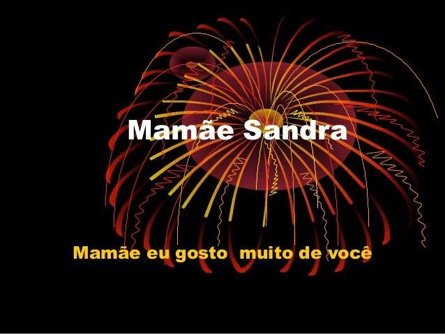 Mamãe Sandra Mamãe eu gosto muito de você