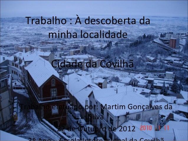 Trabalho : À descoberta da     minha localidade        Cidade da CovilhãTrabalho efetuado por: Martim Gonçalves da        ...