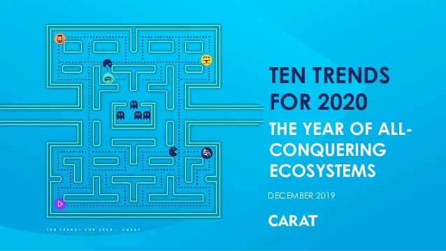 DECEMBER 2019 T E N T R E N D S F O R 2 0 2 0 - C A R A T TEN TRENDS FOR 2020 THE YEAR OF ALL- CONQUERING ECOSYSTEMS