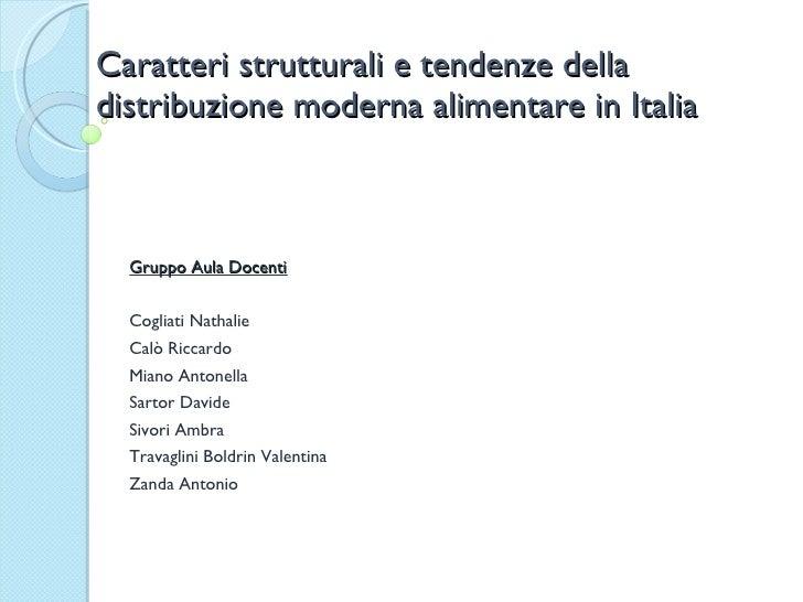 Caratteri strutturali e tendenze della distribuzione moderna alimentare in Italia Gruppo Aula Docenti Cogliati Nathalie Ca...