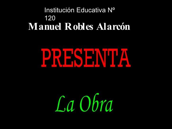 La Obra Institución Educativa Nº 120 Manuel Robles Alarcón PRESENTA