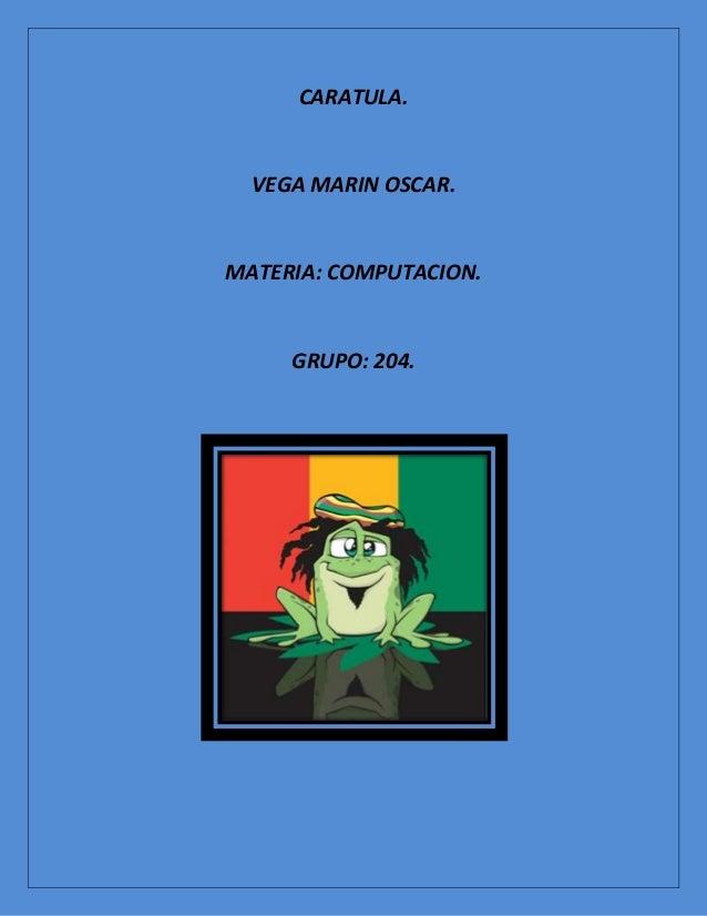 CARATULA.  VEGA MARIN OSCAR.MATERIA: COMPUTACION.     GRUPO: 204.