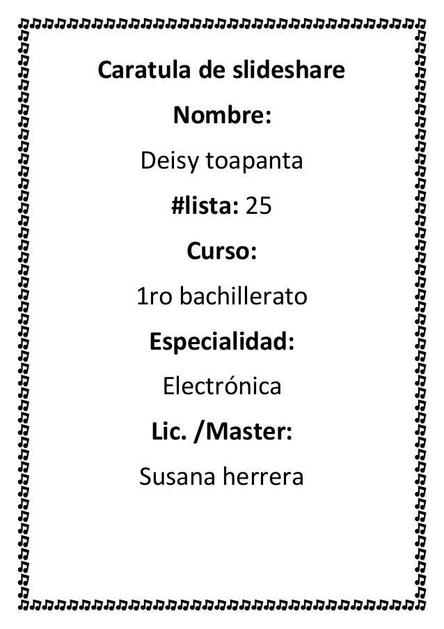 Caratula de slideshare Nombre: Deisy toapanta #lista: 25 Curso: 1ro bachillerato Especialidad: Electrónica Lic. /Master: S...