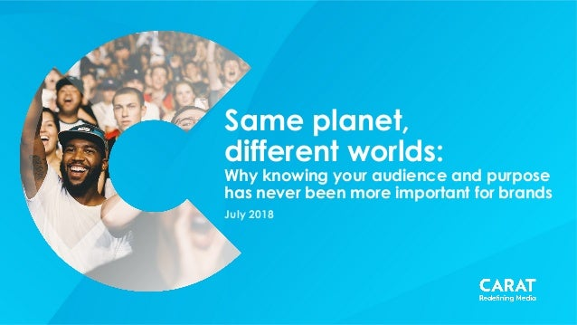 Same planet, different worlds: Why knowing your audience and purpose has never been more important for brands July 2018
