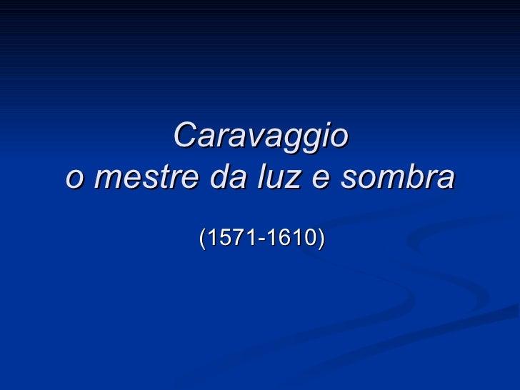Caravaggioo mestre da luz e sombra        (1571-1610)