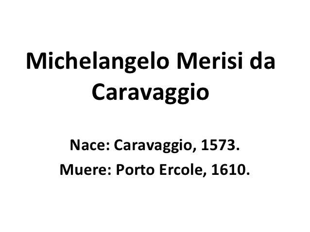 Michelangelo Merisi da     Caravaggio   Nace: Caravaggio, 1573.  Muere: Porto Ercole, 1610.