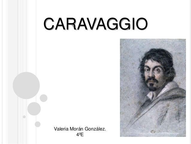 CARAVAGGIO  Valeria Morán González. Valeria Morán González. 4ºE 4ºE