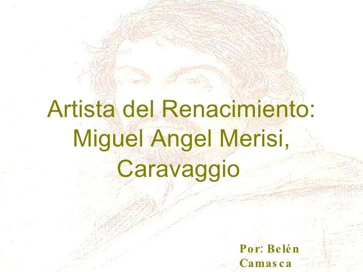 Artista del Renacimiento: Miguel   Angel   Merisi, Caravaggio Por: Belén Camasca