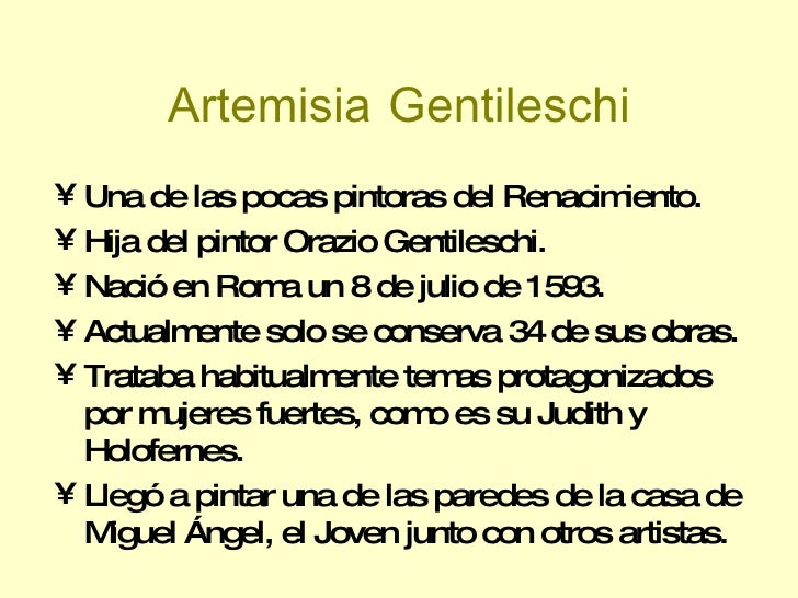 Artemisia   Gentileschi <ul><li>Una de las pocas pintoras del Renacimiento. </li></ul><ul><li>Hija del pintor Orazio Genti...