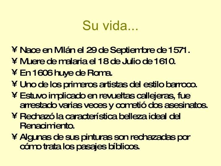 Su vida... <ul><li>Nace en Milán el 29 de Septiembre de 1571. </li></ul><ul><li>Muere de malaria el 18 de Julio de 1610. <...