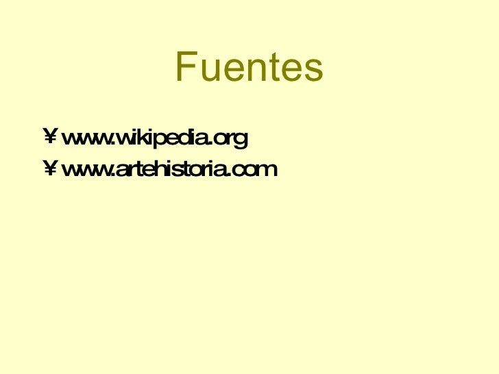Fuentes <ul><li>www.wikipedia.org </li></ul><ul><li>www.artehistoria.com </li></ul>