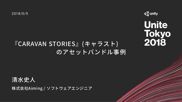 『CARAVAN STORIES』(キャラスト) のアセットバンドル事例 2018/5/9 清水史人 株式会社Aiming / ソフトウェアエンジニア