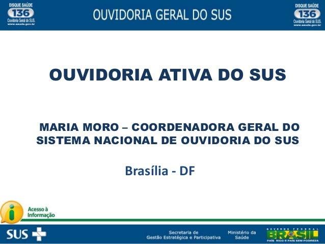 OUVIDORIA ATIVA DO SUS MARIA MORO – COORDENADORA GERAL DO SISTEMA NACIONAL DE OUVIDORIA DO SUS Brasília - DF