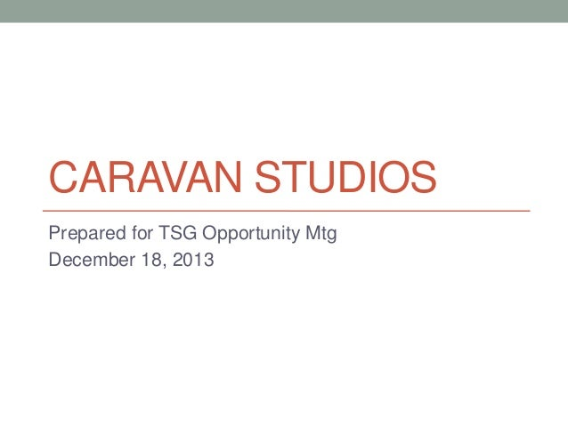 CARAVAN STUDIOS Prepared for TSG Opportunity Mtg December 18, 2013