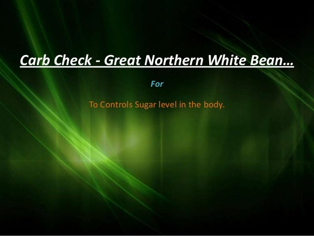 Carb Check - Great Northern White Bean…                         For         To Controls Sugar level in the body.