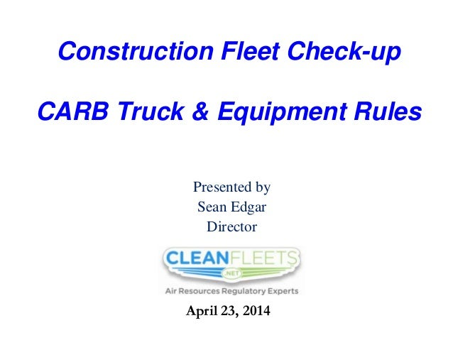 Construction Fleet Check-up CARB Truck & Equipment Rules Presented by Sean Edgar Director April 23, 2014