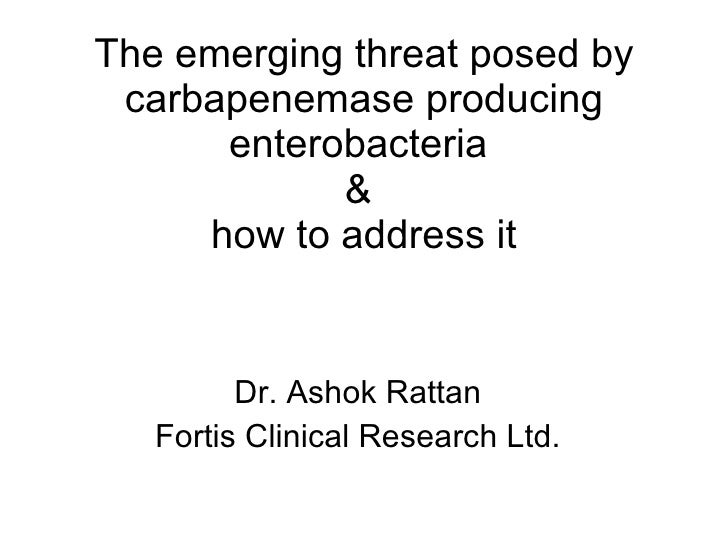 The emerging threat posed by carbapenemase producing enterobacteria  &  how to address it Dr. Ashok Rattan Fortis Clinical...