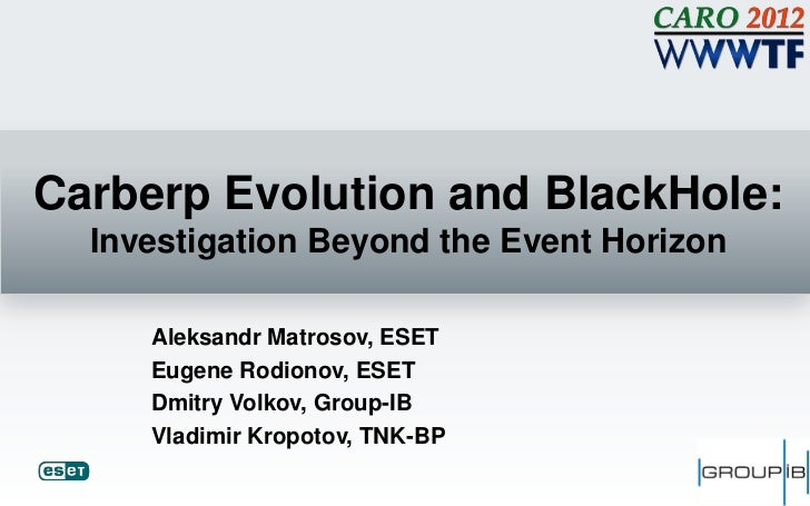 Carberp Evolution and BlackHole:  Investigation Beyond the Event Horizon     Aleksandr Matrosov, ESET     Eugene Rodionov,...