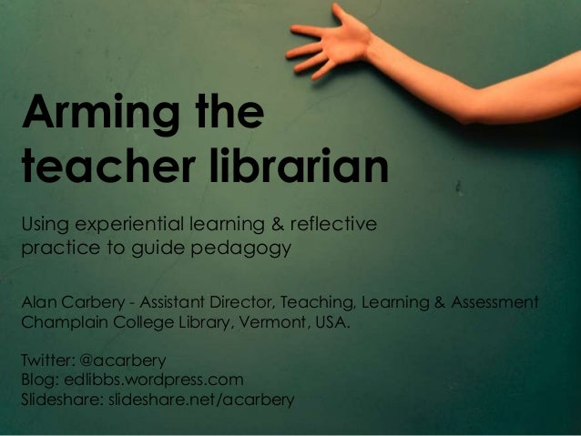 Arming theteacher librarianUsing experiential learning & reflectivepractice to guide pedagogyAlan Carbery - Assistant Dire...