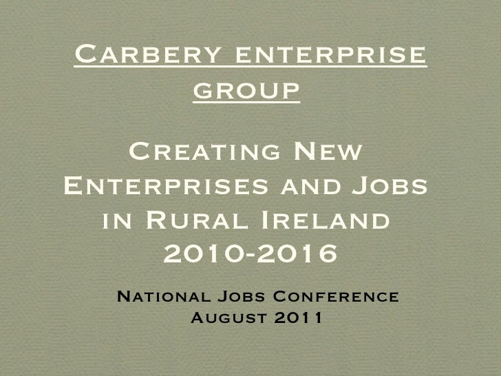 Carbery enterprise group   Creating New  Enterprises and Jobs  in Rural Ireland  2010-2016 <ul><li>National Jobs Conferenc...